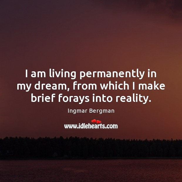 Image, I am living permanently in my dream, from which I make brief forays into reality.