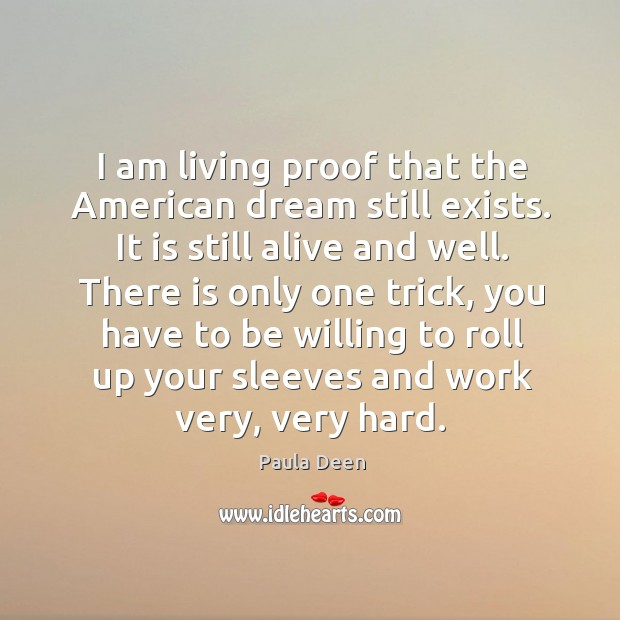 I am living proof that the american dream still exists. It is still alive and well. Image