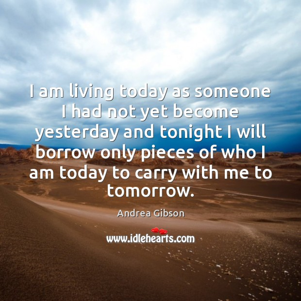I am living today as someone I had not yet become yesterday Image