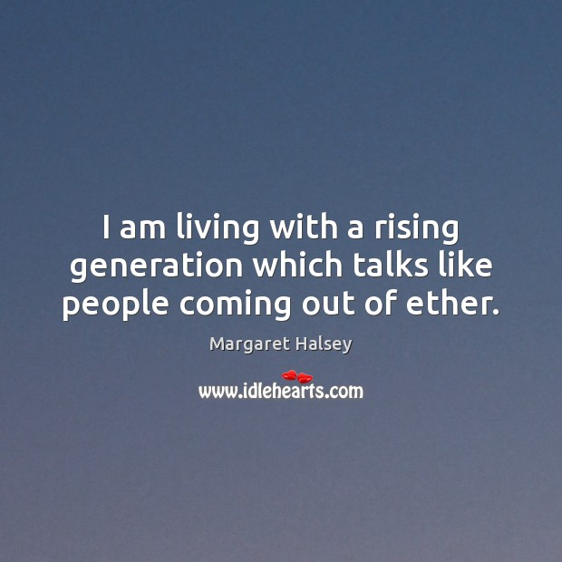 I am living with a rising generation which talks like people coming out of ether. Margaret Halsey Picture Quote