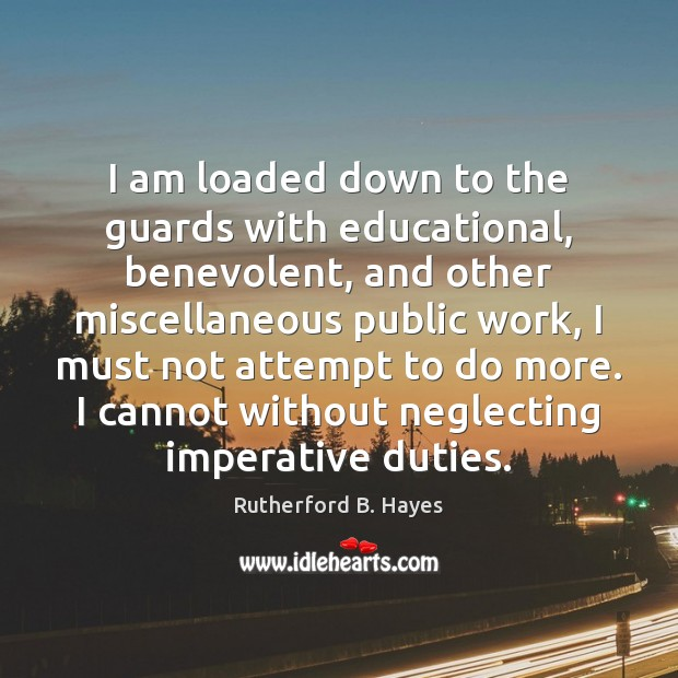 I am loaded down to the guards with educational, benevolent, and other Rutherford B. Hayes Picture Quote