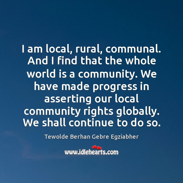 I am local, rural, communal. And I find that the whole world Image