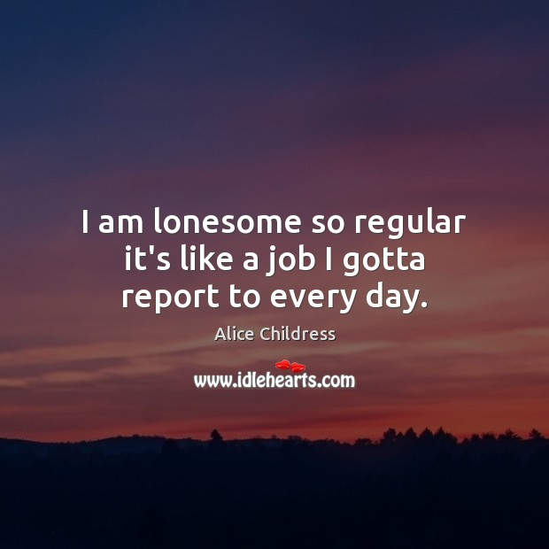 Image, I am lonesome so regular it's like a job I gotta report to every day.