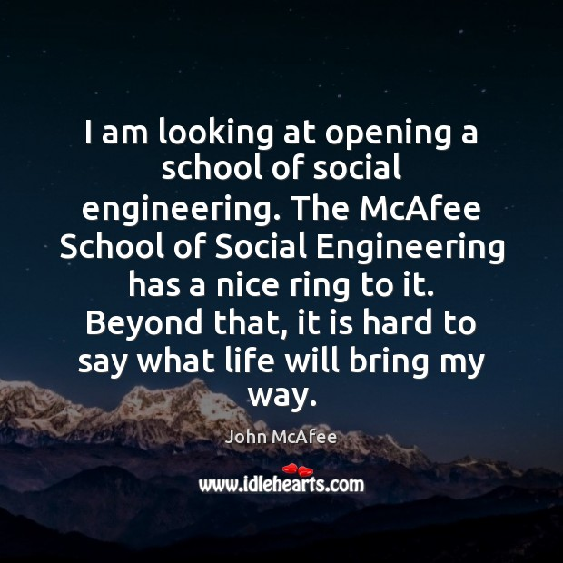 I am looking at opening a school of social engineering. The McAfee John McAfee Picture Quote