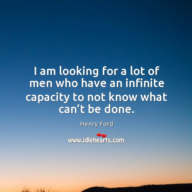 Image, I am looking for a lot of men who have an infinite capacity to not know what can't be done.