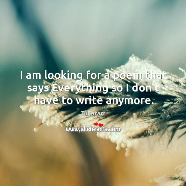 I am looking for a poem that says Everything so I don't have to write anymore. Image