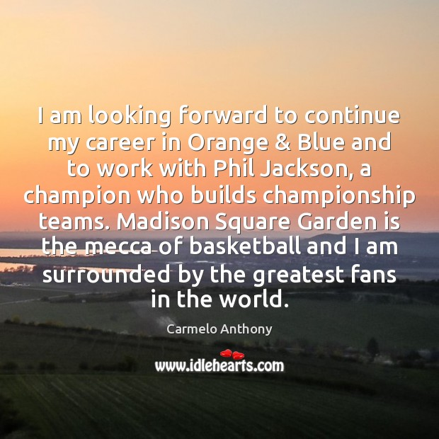 I am looking forward to continue my career in Orange & Blue and Carmelo Anthony Picture Quote