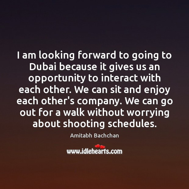 Image, I am looking forward to going to Dubai because it gives us