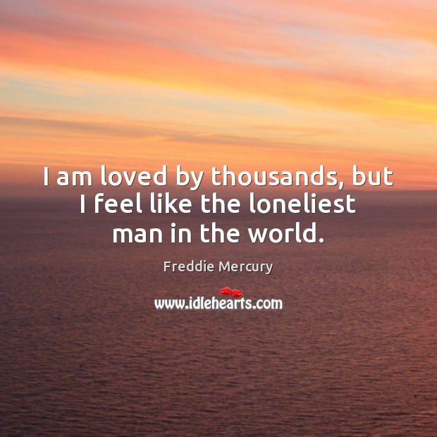 I am loved by thousands, but I feel like the loneliest man in the world. Freddie Mercury Picture Quote