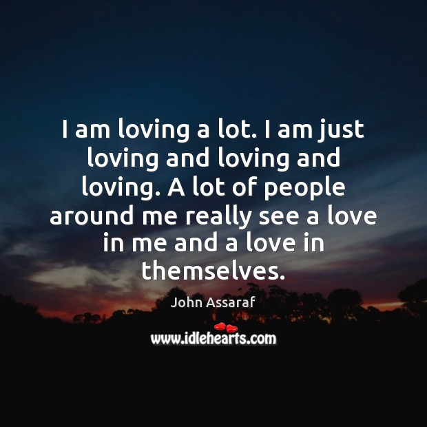 John Assaraf Picture Quote image saying: I am loving a lot. I am just loving and loving and