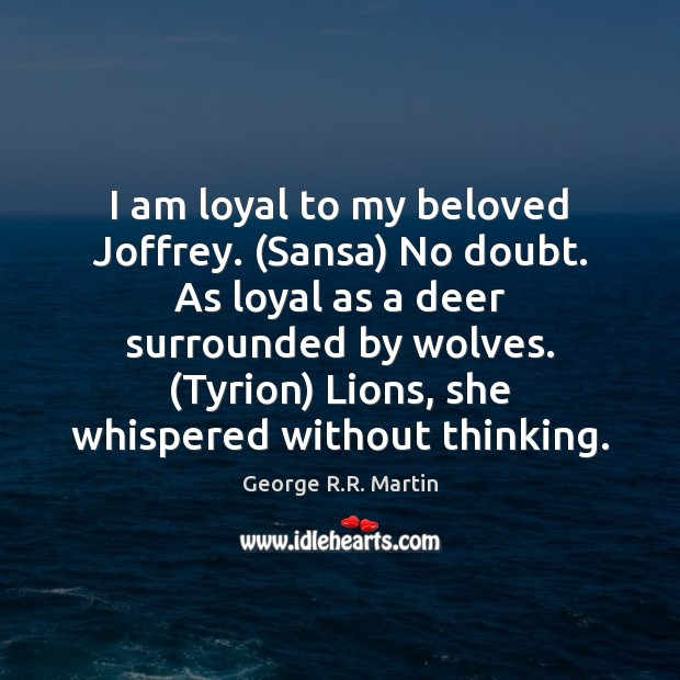 Image, I am loyal to my beloved Joffrey. (Sansa) No doubt. As loyal