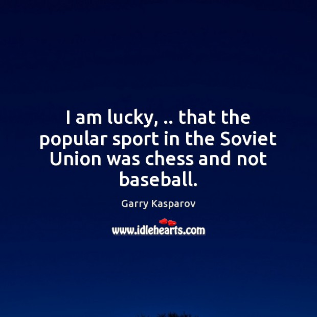 I am lucky, .. that the popular sport in the Soviet Union was chess and not baseball. Garry Kasparov Picture Quote