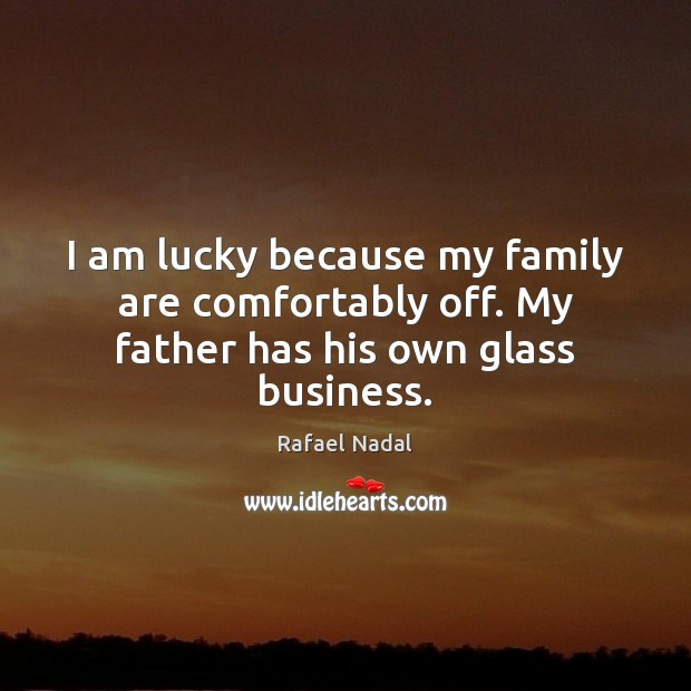 I am lucky because my family are comfortably off. My father has his own glass business. Rafael Nadal Picture Quote