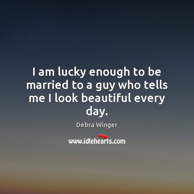 Image, I am lucky enough to be married to a guy who tells me I look beautiful every day.