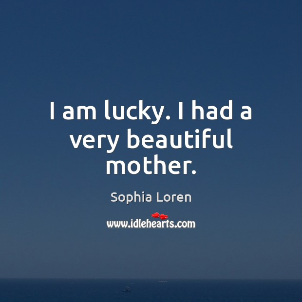 I am lucky. I had a very beautiful mother. Sophia Loren Picture Quote