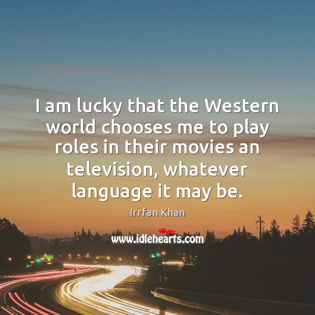 I am lucky that the Western world chooses me to play roles Irrfan Khan Picture Quote