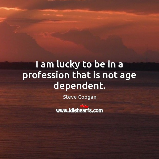 I am lucky to be in a profession that is not age dependent. Steve Coogan Picture Quote