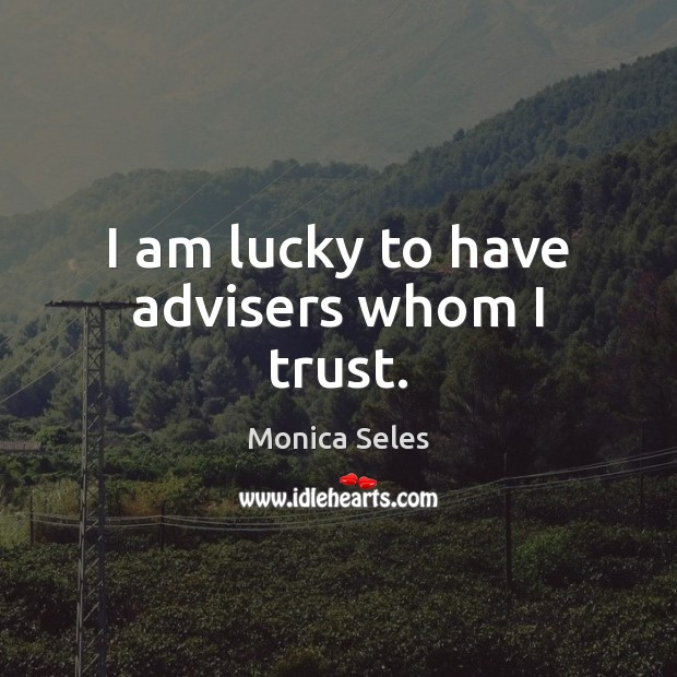 Image, I am lucky to have advisers whom I trust.
