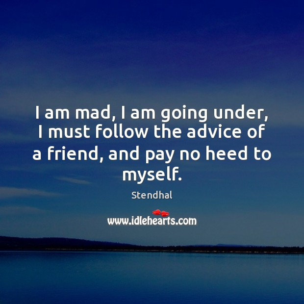 I am mad, I am going under, I must follow the advice Stendhal Picture Quote