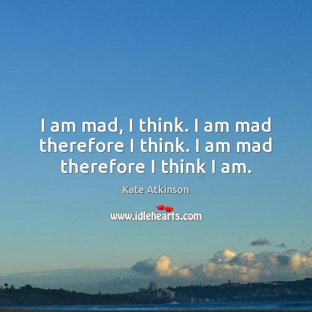 I am mad, I think. I am mad therefore I think. I am mad therefore I think I am. Image