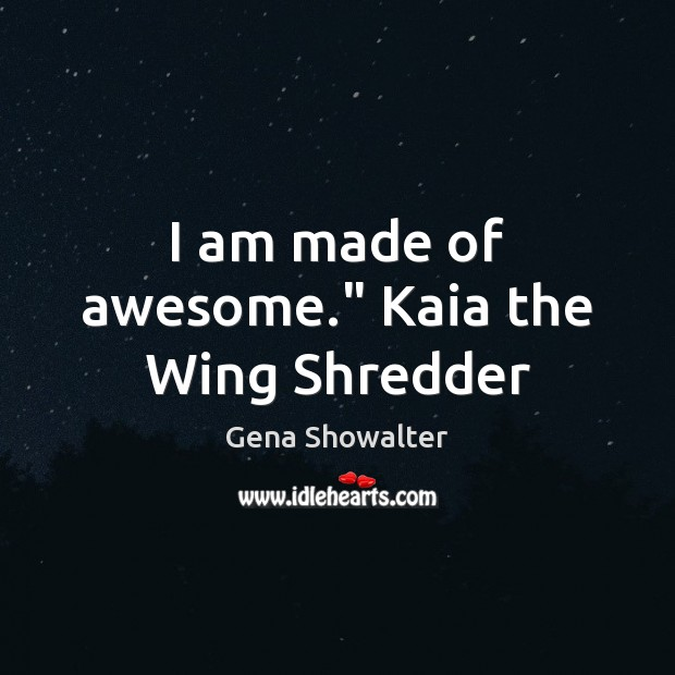 "Gena Showalter Picture Quote image saying: I am made of awesome."" Kaia the Wing Shredder"