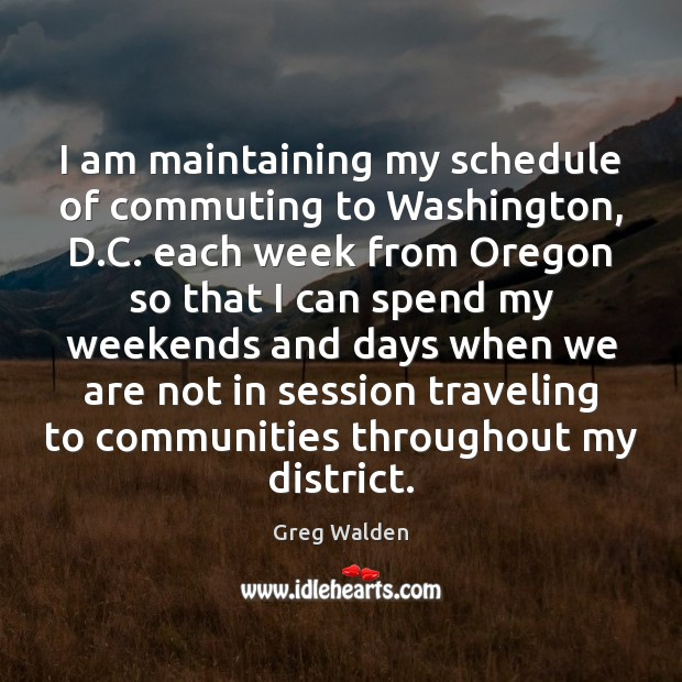 I am maintaining my schedule of commuting to Washington, D.C. each Greg Walden Picture Quote