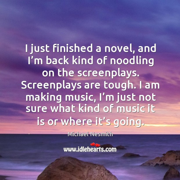 I am making music, I'm just not sure what kind of music it is or where it's going. Michael Nesmith Picture Quote