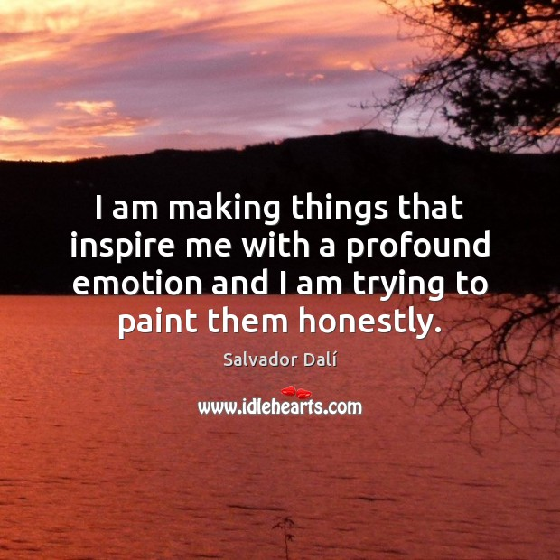 I am making things that inspire me with a profound emotion and Emotion Quotes Image