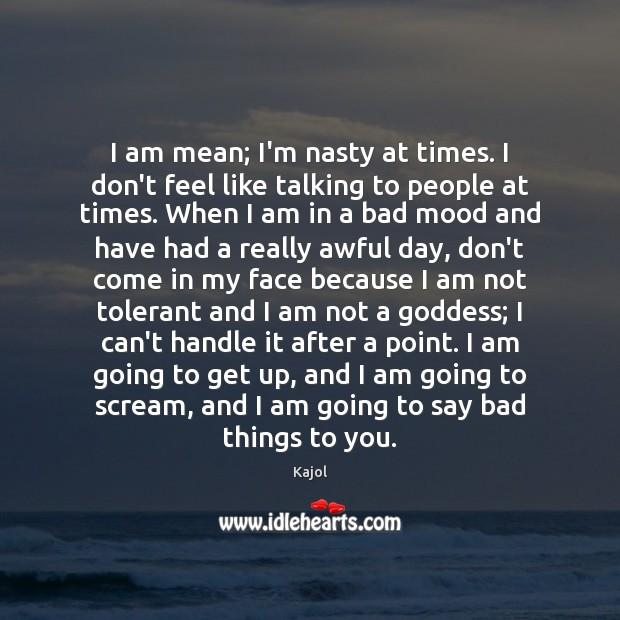 I am mean; I'm nasty at times. I don't feel like talking Image