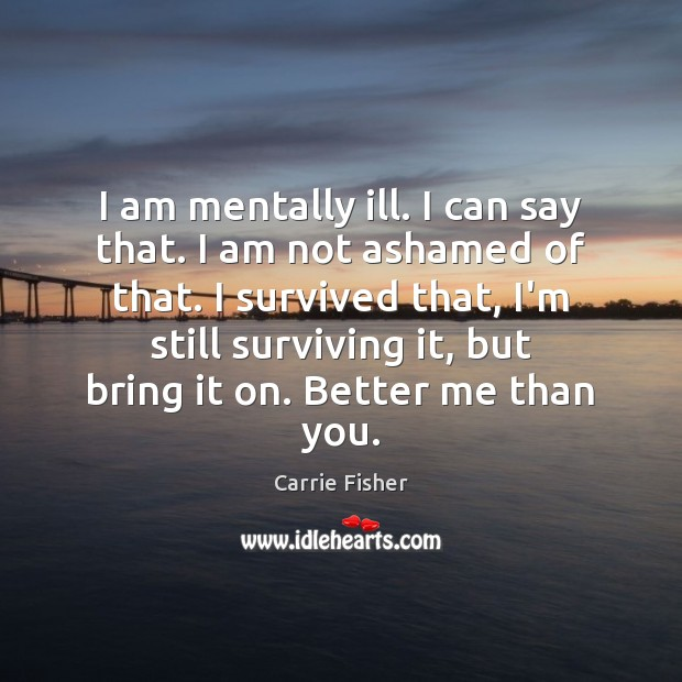 I am mentally ill. I can say that. I am not ashamed Carrie Fisher Picture Quote