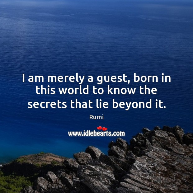 I am merely a guest, born in this world to know the secrets that lie beyond it. Rumi Picture Quote