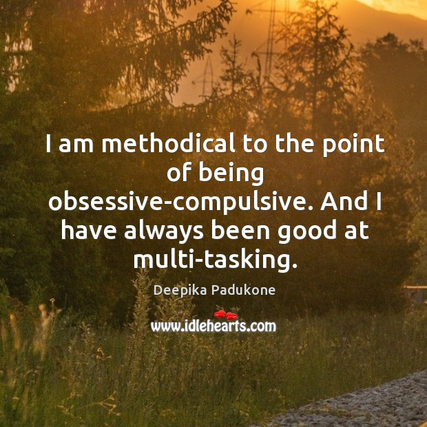 I am methodical to the point of being obsessive-compulsive. And I have Deepika Padukone Picture Quote