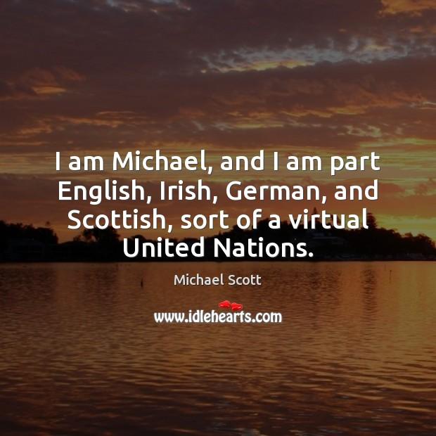I am Michael, and I am part English, Irish, German, and Scottish, Michael Scott Picture Quote