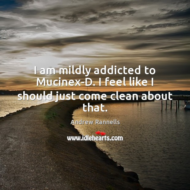 I am mildly addicted to Mucinex-D. I feel like I should just come clean about that. Andrew Rannells Picture Quote