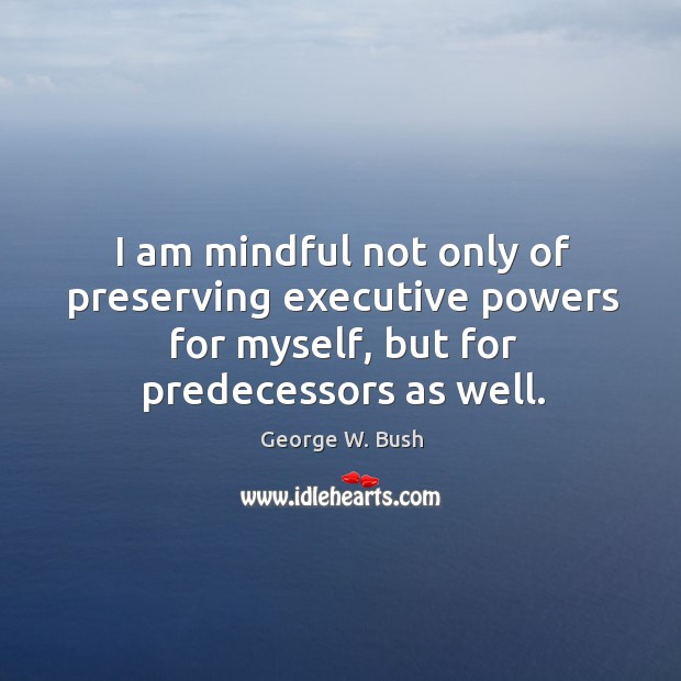 Image, I am mindful not only of preserving executive powers for myself, but for predecessors as well.