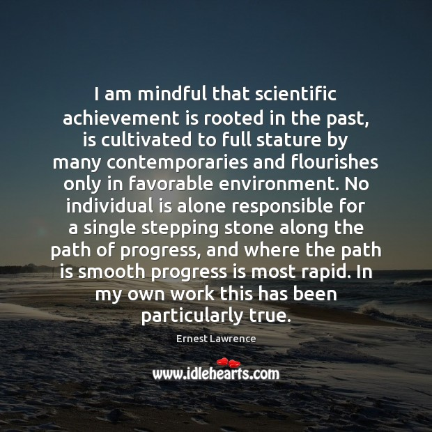 I am mindful that scientific achievement is rooted in the past, is Achievement Quotes Image