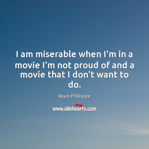 I am miserable when I'm in a movie I'm not proud of and a movie that I don't want to do. Ryan Phillippe Picture Quote