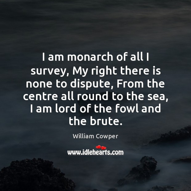 I am monarch of all I survey, My right there is none William Cowper Picture Quote