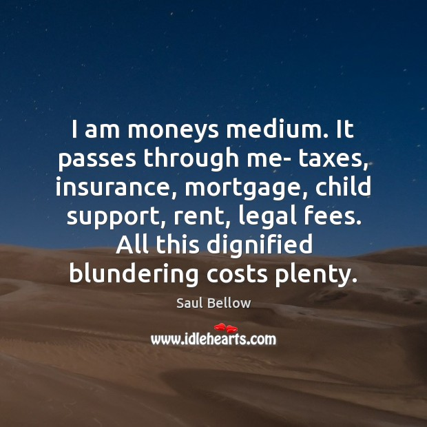 I am moneys medium. It passes through me- taxes, insurance, mortgage, child Saul Bellow Picture Quote