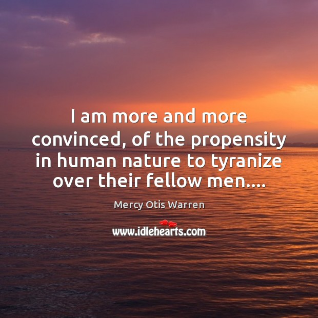 I am more and more convinced, of the propensity in human nature Image