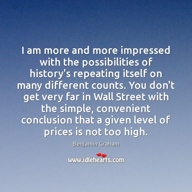 I am more and more impressed with the possibilities of history's repeating Benjamin Graham Picture Quote