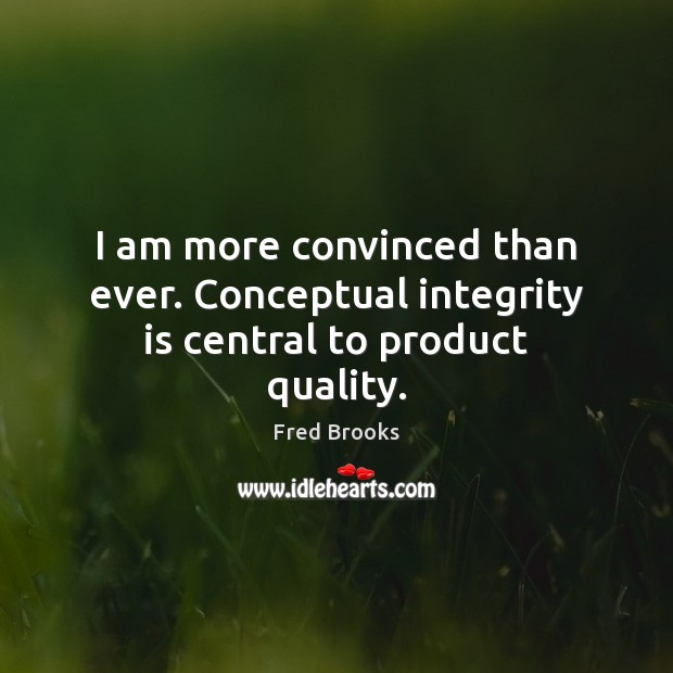 I am more convinced than ever. Conceptual integrity is central to product quality. Integrity Quotes Image