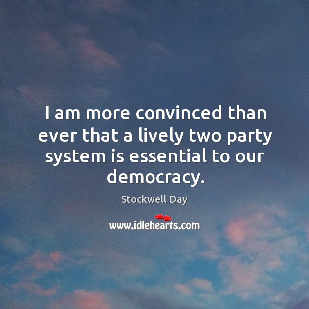 I am more convinced than ever that a lively two party system is essential to our democracy. Image