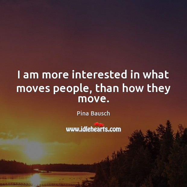 I am more interested in what moves people, than how they move. Image