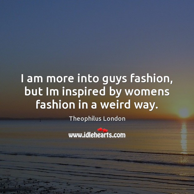 I am more into guys fashion, but Im inspired by womens fashion in a weird way. Image