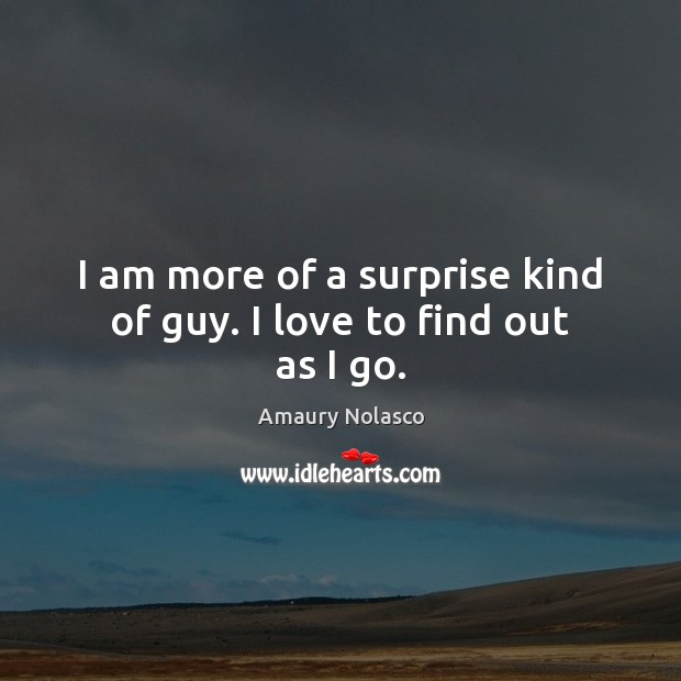 Image, I am more of a surprise kind of guy. I love to find out as I go.