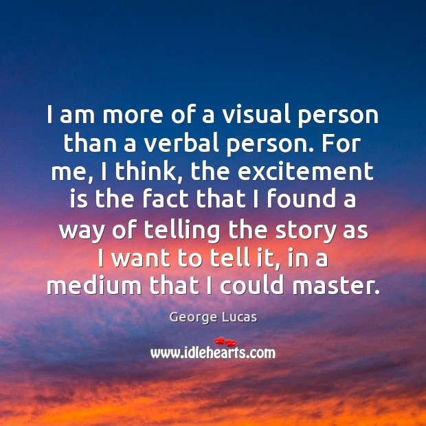 I am more of a visual person than a verbal person. For George Lucas Picture Quote