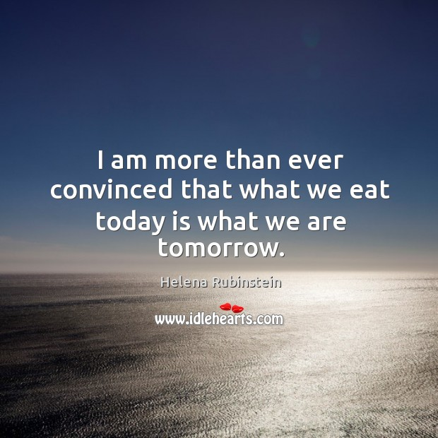 I am more than ever convinced that what we eat today is what we are tomorrow. Image