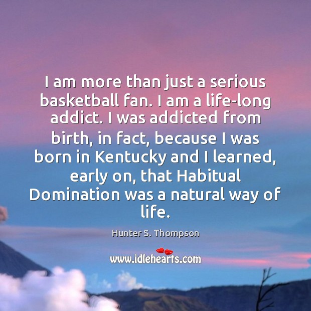 I am more than just a serious basketball fan. I am a Hunter S. Thompson Picture Quote