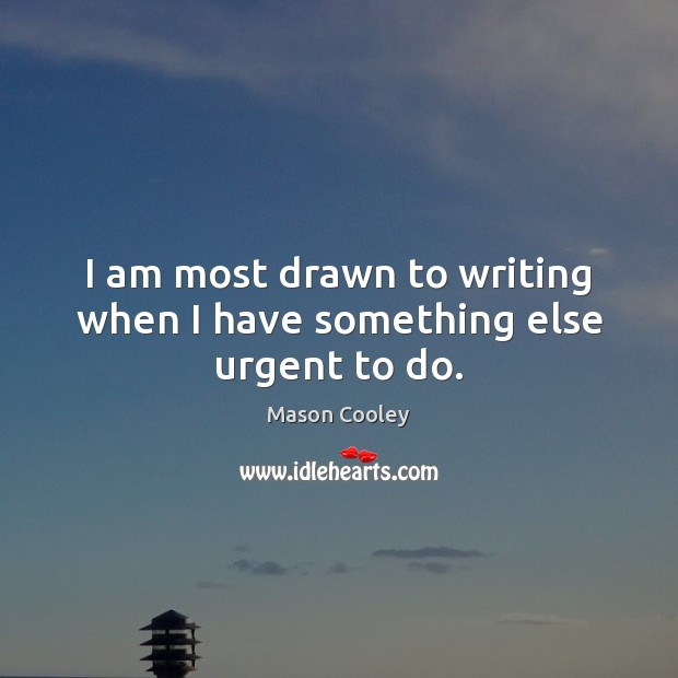 I am most drawn to writing when I have something else urgent to do. Image